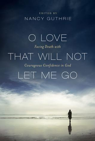 O Love That Will Not Let Me Go: Facing Death with Courageous Confidence in God ~ Nancy Guthrie by Nancy Guthrie