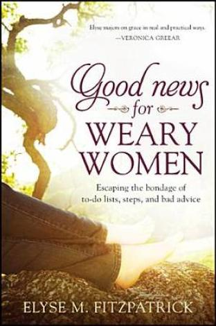 Good News for Weary Women by Elyse Fitzpatrick