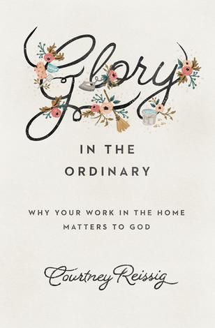 Glory in the Ordinary by Courtney Reissig