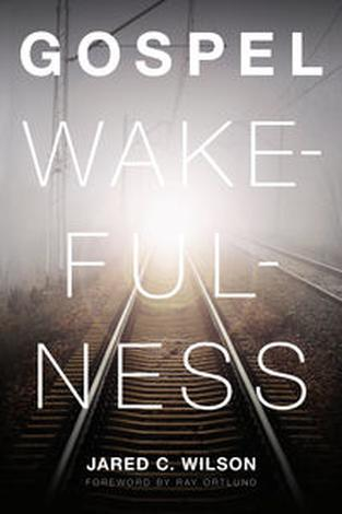 Gospel Wakefulness by Jared C Wilson