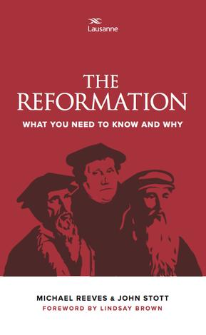 The Reformation: What You Need to know and Why by Michael Reeves and John Stott