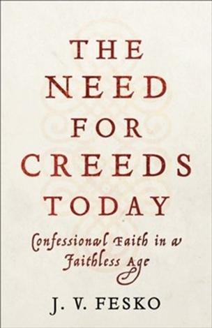 The Need for Creeds Today by John V Fesko