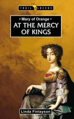 Mary Of Orange; At The Mercy Of The King by Linda Finlayson