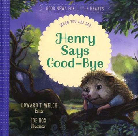 Henry Says Good-Bye: When You Are Sad by Ed Welch and Joe Hox