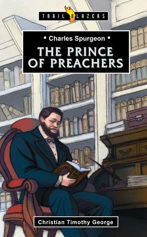 Charles Spurgeon: The Prince of Preachers by Christian George