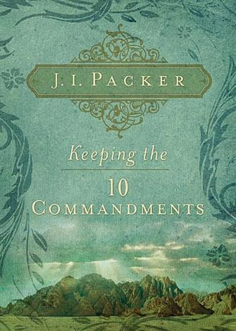 Keeping the 10 Commandments by J I Packer