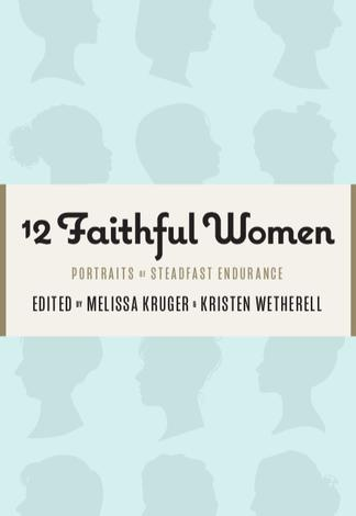 12 Faithful Women by Melissa B Kruger and Kristen Wetherell