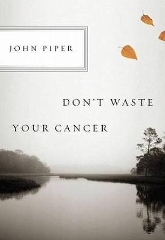 Don't Waste Your Cancer by John Piper