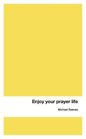 Enjoy your prayer life by Michael Reeves