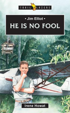 Jim Elliot: He Is No Fool by Irene Howat