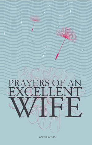 Prayers of an Excellent Wife by Andrew Case