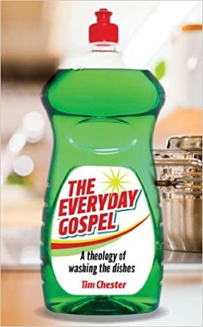 The Everyday Gospel: A theology of washing the dishes ~ Tim Chester by Tim Chester