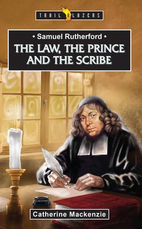 Samuel Rutherford: The Law, the Prince and the Scribe by Catherine Mackenzie