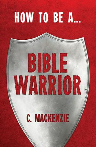 How To Be A Bible Warrior by Catherine Mackenzie