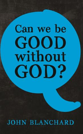 Can We Be Good Without God? by John Blanchard