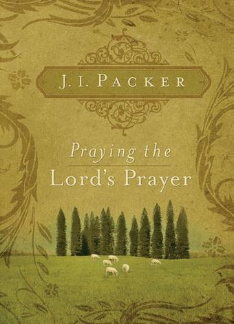 Praying the Lord's Prayer by J I Packer