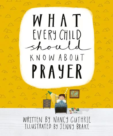What Every Child Should Know About Prayer by Nancy Guthrie and Jenny Brake