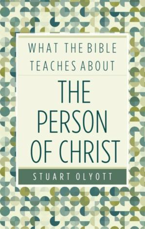 What the Bible Teaches About the Person of Christ by Stuart Olyott