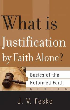 What is Justifcation by Faith Alone? by John V Fesko