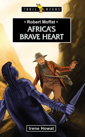 Robert Moffat: Africa's Brave Heart by Irene Howat