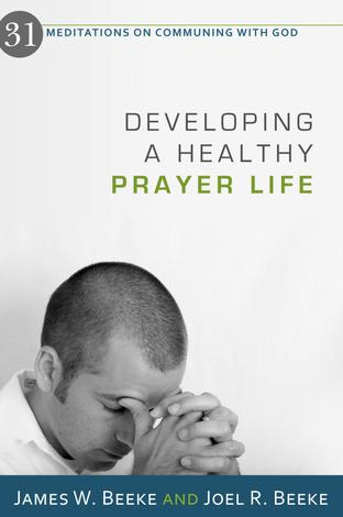 Developing a Healthy Prayer Life by James W Beeke