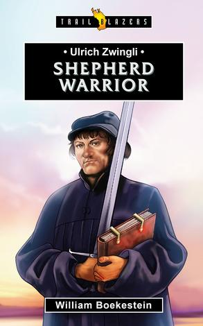 Ulrich Zwingli: Shepherd Warrior by William Boekestein