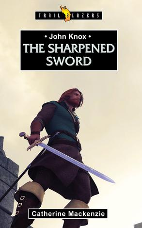 John Knox; The Sharpened Sword by Catherine Mackenzie