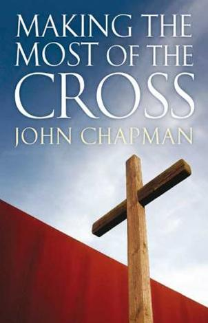 Making The Most Of The Cross by John Chapman