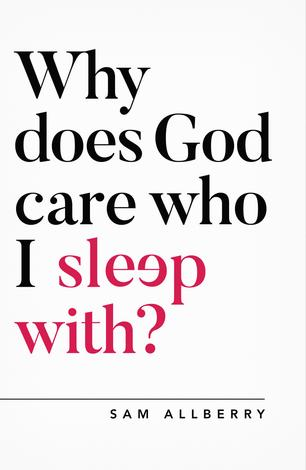 Why Does God Care Who I Sleep With? by Sam Allberry